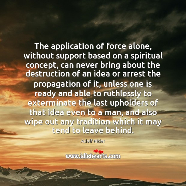The application of force alone, without support based on a spiritual concept, Adolf Hitler Picture Quote