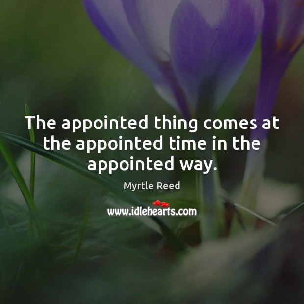 The appointed thing comes at the appointed time in the appointed way. Myrtle Reed Picture Quote