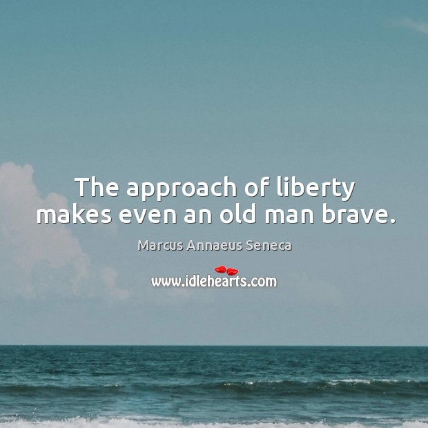 The approach of liberty makes even an old man brave. Image