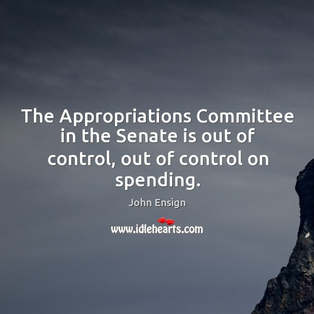 The appropriations committee in the senate is out of control, out of control on spending. Image