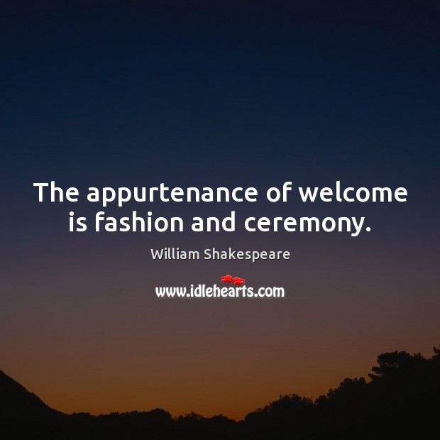 Image, The appurtenance of welcome is fashion and ceremony.