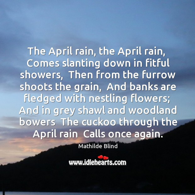 The April rain, the April rain,  Comes slanting down in fitful showers, Image