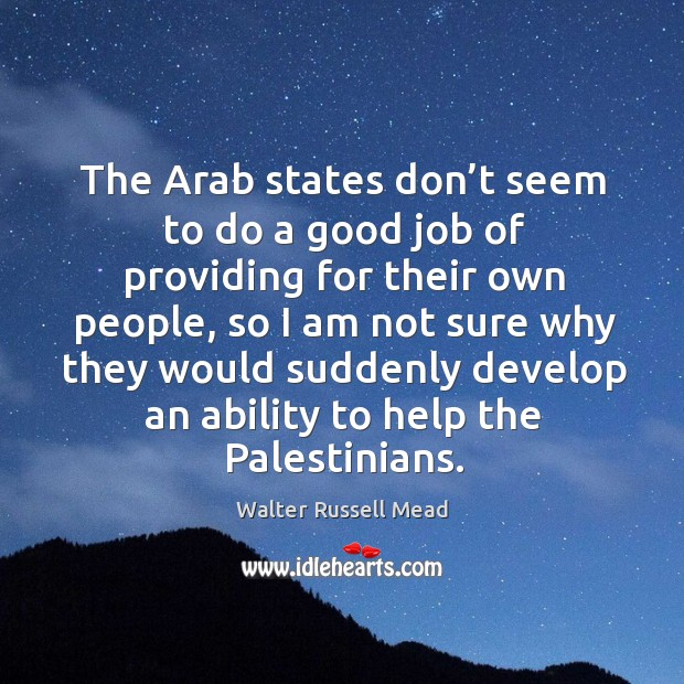 The arab states don't seem to do a good job of providing for their own people, so I am not sure Image