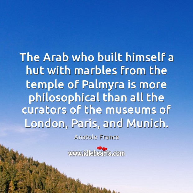 The Arab who built himself a hut with marbles from the temple Anatole France Picture Quote