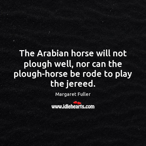 Image, The Arabian horse will not plough well, nor can the plough-horse be