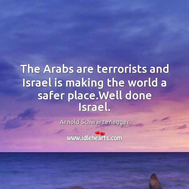 The Arabs are terrorists and Israel is making the world a safer place.Well done Israel. Image