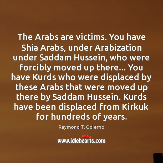 The Arabs are victims. You have Shia Arabs, under Arabization under Saddam Image
