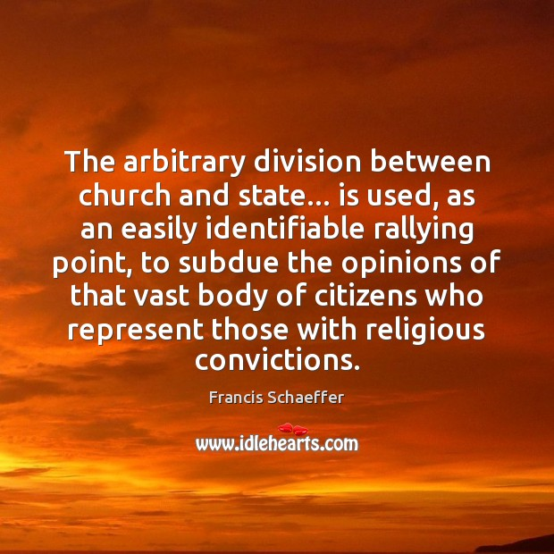 The arbitrary division between church and state… is used, as an easily Francis Schaeffer Picture Quote