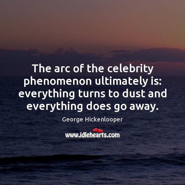 Image, The arc of the celebrity phenomenon ultimately is: everything turns to dust