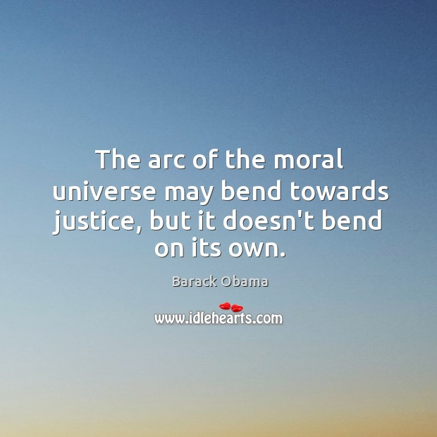 The arc of the moral universe may bend towards justice, but it doesn't bend on its own. Image