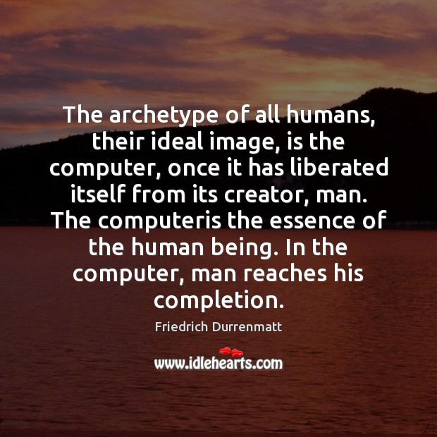 The archetype of all humans, their ideal image, is the computer, once Friedrich Durrenmatt Picture Quote