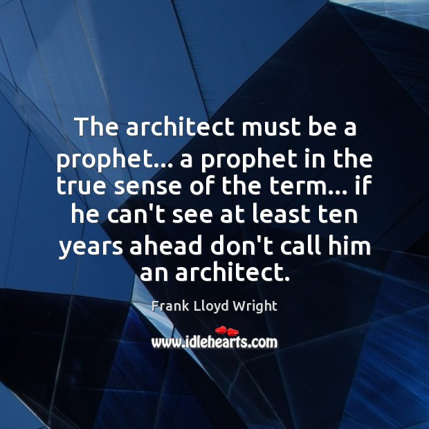 The architect must be a prophet… a prophet in the true sense Frank Lloyd Wright Picture Quote