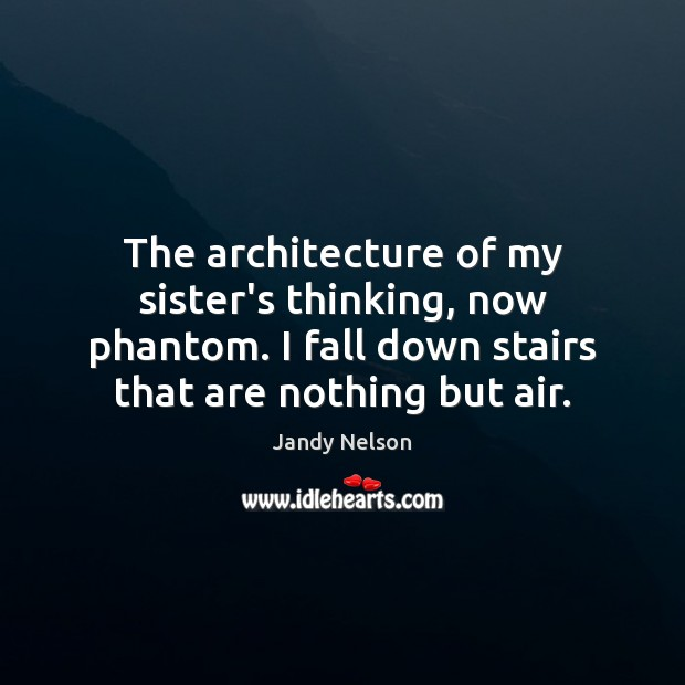 The architecture of my sister's thinking, now phantom. I fall down stairs Jandy Nelson Picture Quote