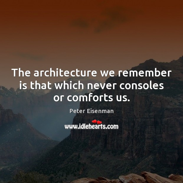 The architecture we remember is that which never consoles or comforts us. Peter Eisenman Picture Quote