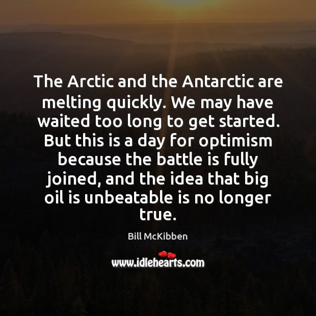 The Arctic and the Antarctic are melting quickly. We may have waited Bill McKibben Picture Quote