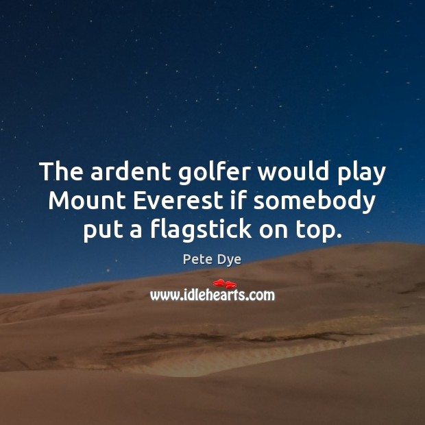 The ardent golfer would play Mount Everest if somebody put a flagstick on top. Pete Dye Picture Quote