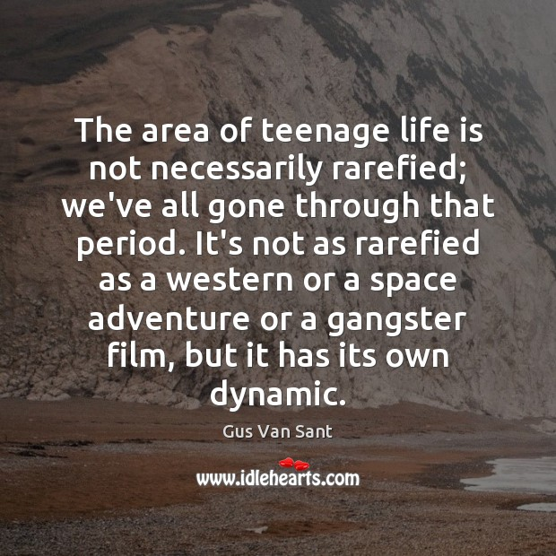 The area of teenage life is not necessarily rarefied; we've all gone Image