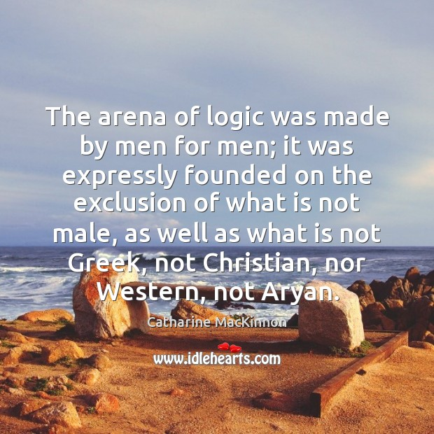 The arena of logic was made by men for men; it was Catharine MacKinnon Picture Quote