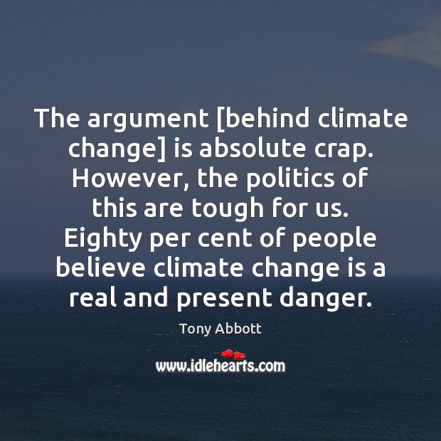 The argument [behind climate change] is absolute crap. However, the politics of Tony Abbott Picture Quote