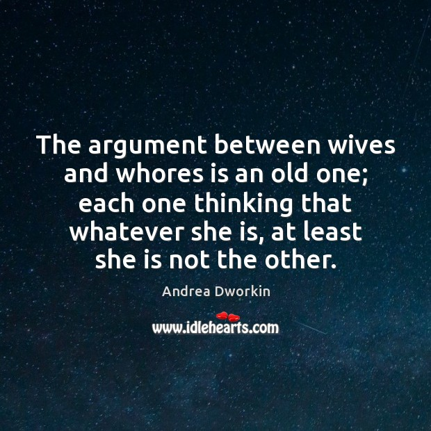 The argument between wives and whores is an old one; each one Andrea Dworkin Picture Quote