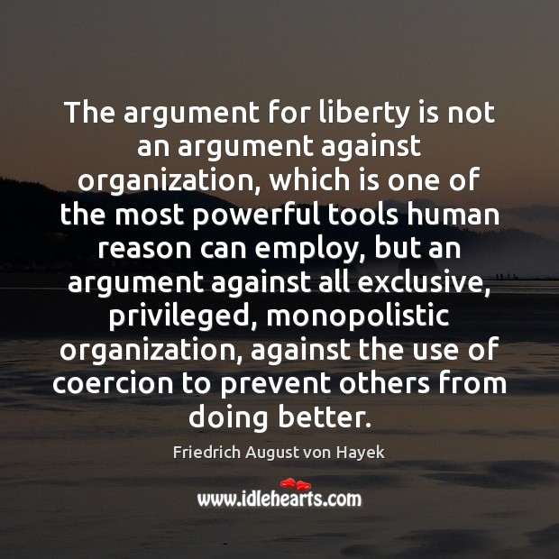 The argument for liberty is not an argument against organization, which is Liberty Quotes Image