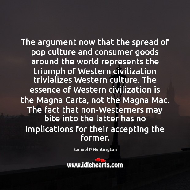 The argument now that the spread of pop culture and consumer goods Samuel P Huntington Picture Quote