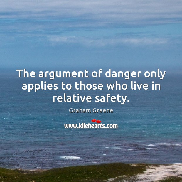 The argument of danger only applies to those who live in relative safety. Graham Greene Picture Quote