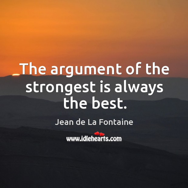 The argument of the strongest is always the best. Image