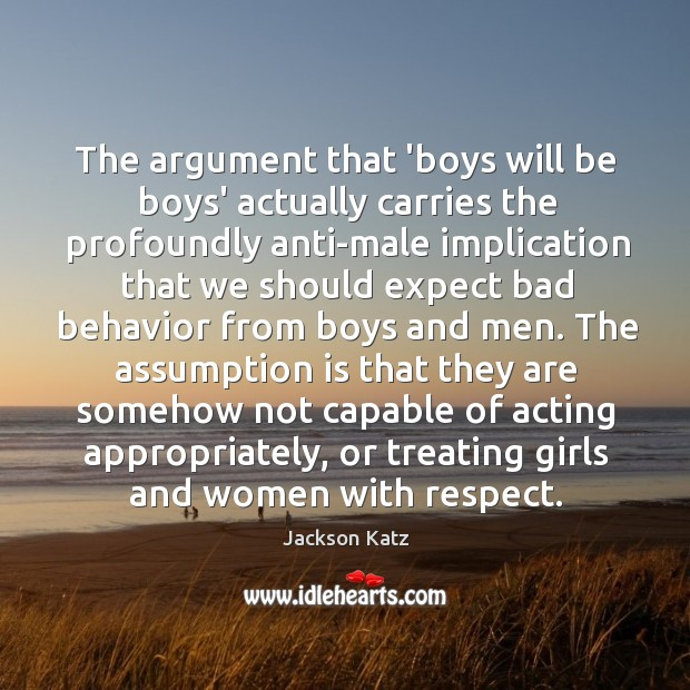 The argument that 'boys will be boys' actually carries the profoundly anti-male Image