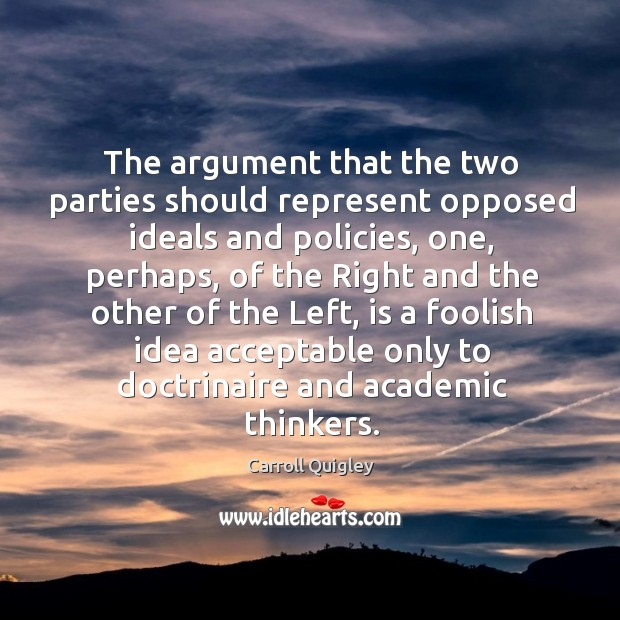 The argument that the two parties should represent opposed ideals and policies Carroll Quigley Picture Quote