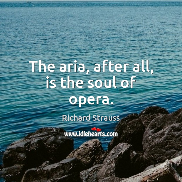 The aria, after all, is the soul of opera. Image