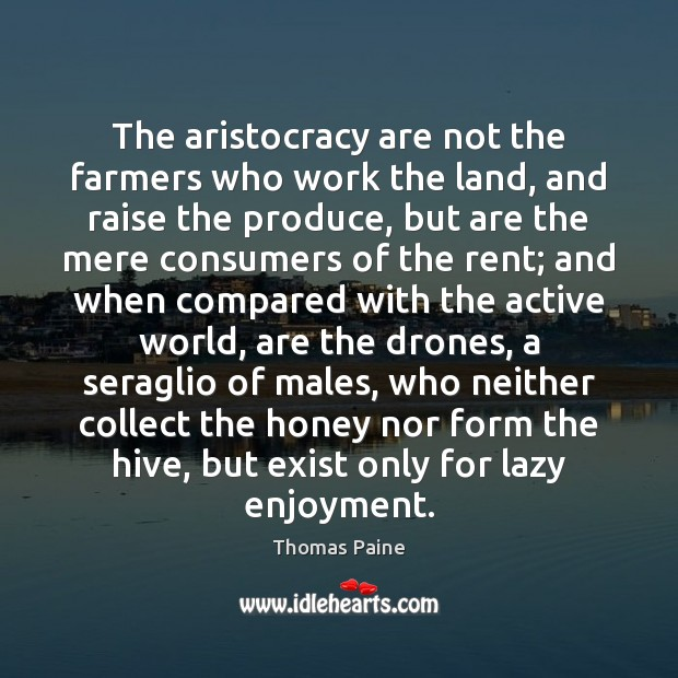 The aristocracy are not the farmers who work the land, and raise Thomas Paine Picture Quote