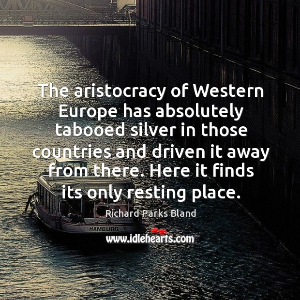 The aristocracy of western europe has absolutely tabooed silver in those countries and Image
