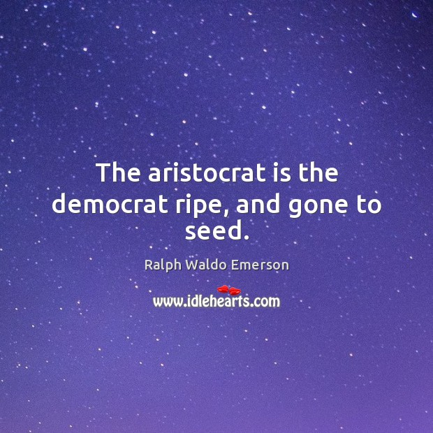 Image, The aristocrat is the democrat ripe, and gone to seed.