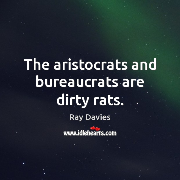 The aristocrats and bureaucrats are dirty rats. Ray Davies Picture Quote