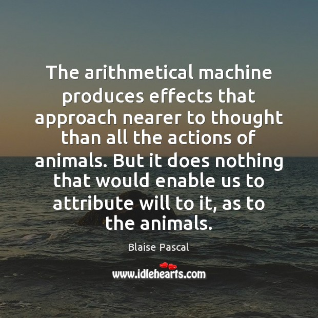The arithmetical machine produces effects that approach nearer to thought than all Blaise Pascal Picture Quote