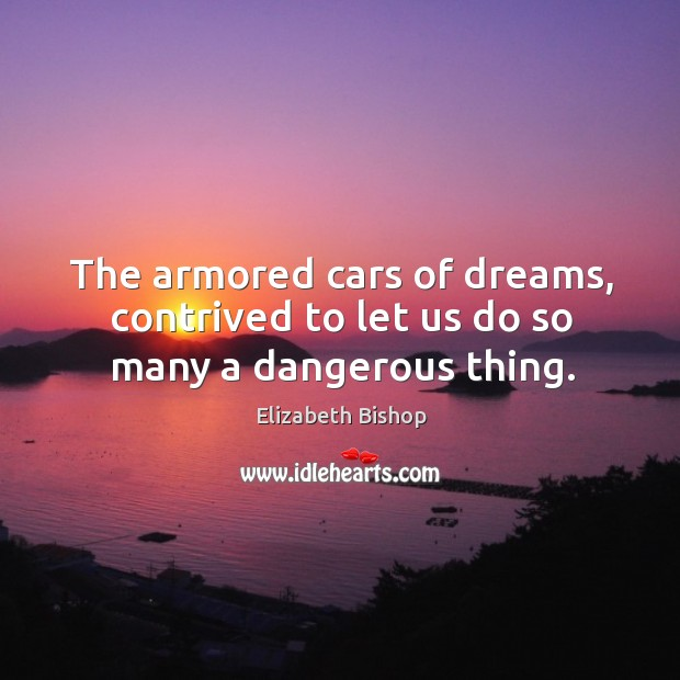 The armored cars of dreams, contrived to let us do so many a dangerous thing. Image