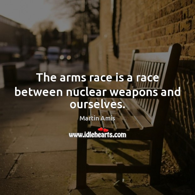 Image, The arms race is a race between nuclear weapons and ourselves.