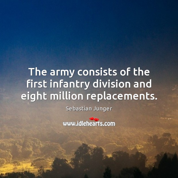 The army consists of the first infantry division and eight million replacements. Sebastian Junger Picture Quote