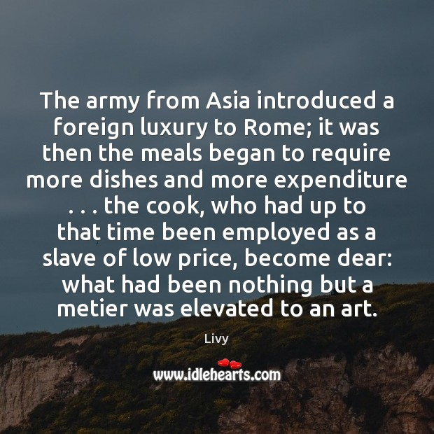 The army from Asia introduced a foreign luxury to Rome; it was Livy Picture Quote