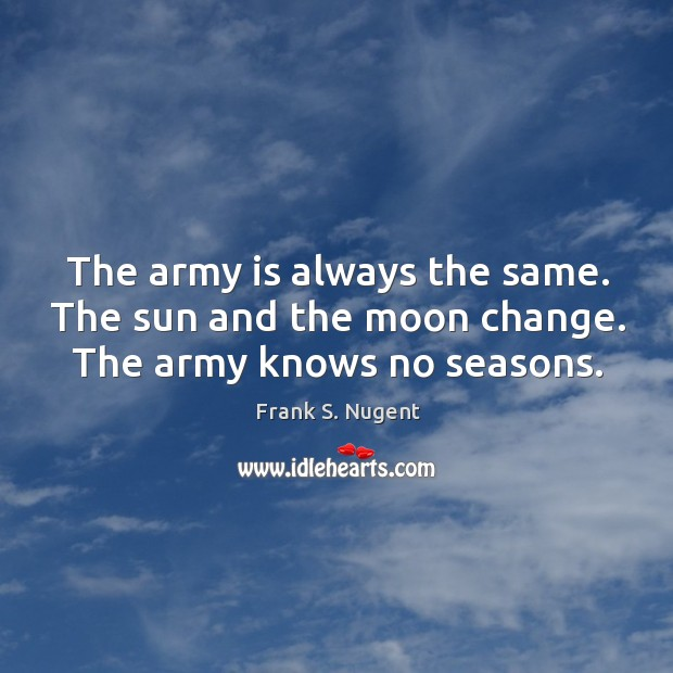 The army is always the same. The sun and the moon change. The army knows no seasons. Image