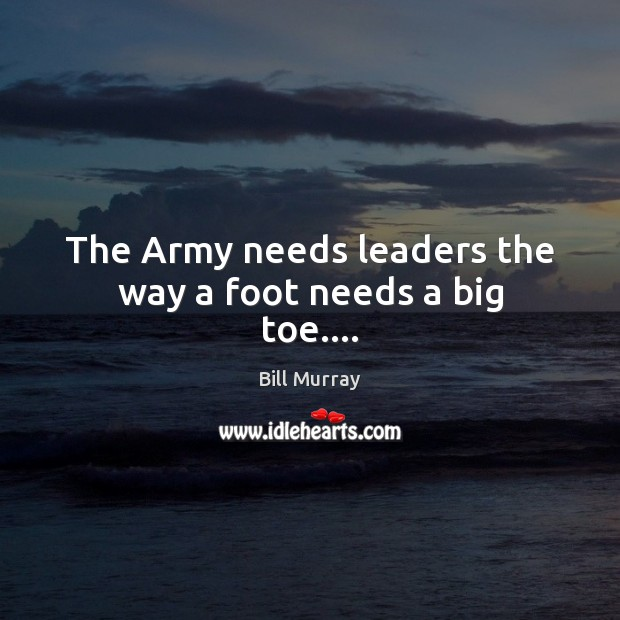 The Army needs leaders the way a foot needs a big toe…. Image