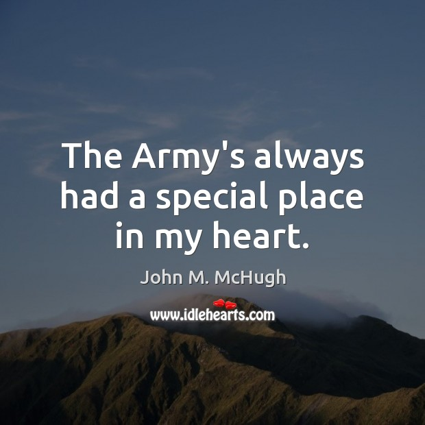 The Army's always had a special place in my heart. John M. McHugh Picture Quote