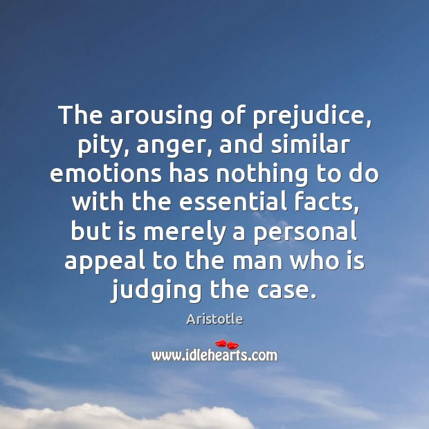 The arousing of prejudice, pity, anger, and similar emotions has nothing to Image