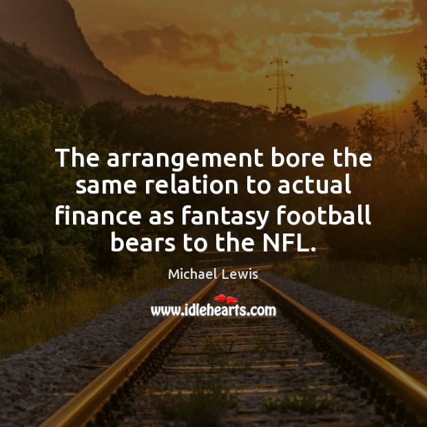 The arrangement bore the same relation to actual finance as fantasy football Finance Quotes Image