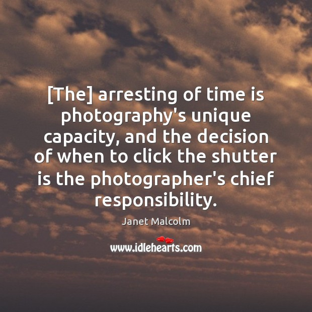 Image, [The] arresting of time is photography's unique capacity, and the decision of