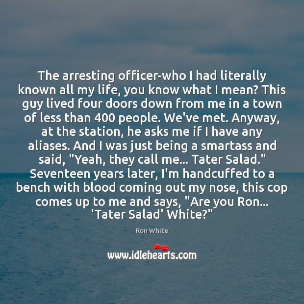 The arresting officer-who I had literally known all my life, you know Ron White Picture Quote
