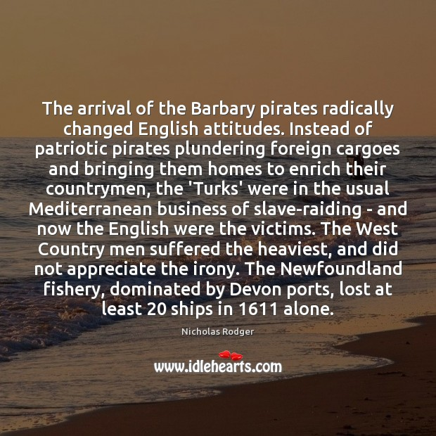 The arrival of the Barbary pirates radically changed English attitudes. Instead of Image