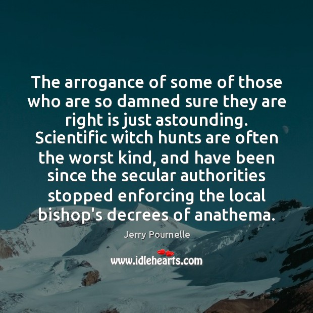 The arrogance of some of those who are so damned sure they Jerry Pournelle Picture Quote