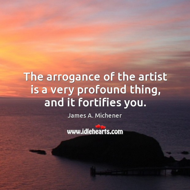 The arrogance of the artist is a very profound thing, and it fortifies you. Image